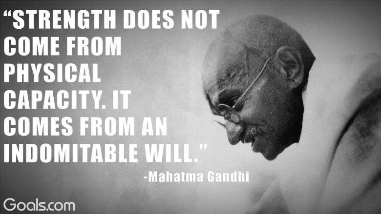 """Strength does not come from physical capacity. It comes from an indomitable will.\"" -Mahatma Gandhi"