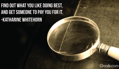 Find out what you like doing best, and get someone to pay you for it. ~ Katharine Whitehorn