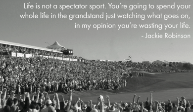 Life is not a spectator sport ~Jackie Robinson