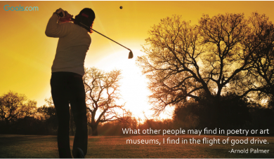 What other people may find in poetry or art museums, I find in the flight of a good drive. ~ Arnold Palmer